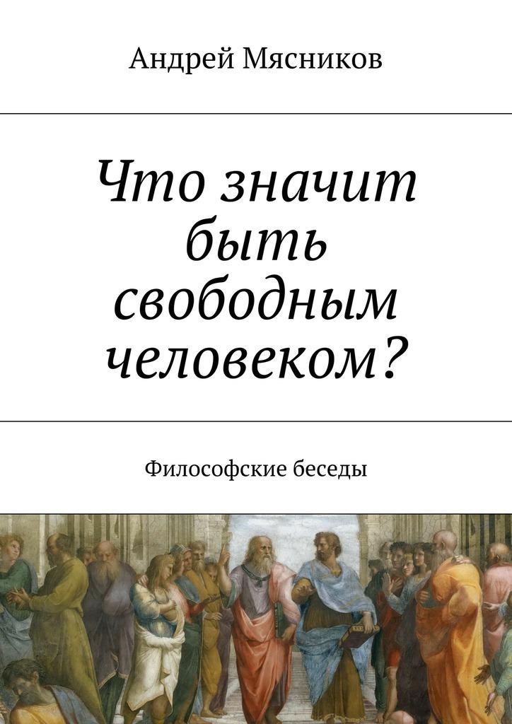 Андрей Геннадьевич Мясников Что значит быть свободным человеком? Философские беседы атран скотт разговаривая с врагом религиозный экстремизм священные ценности и что значит быть человеком