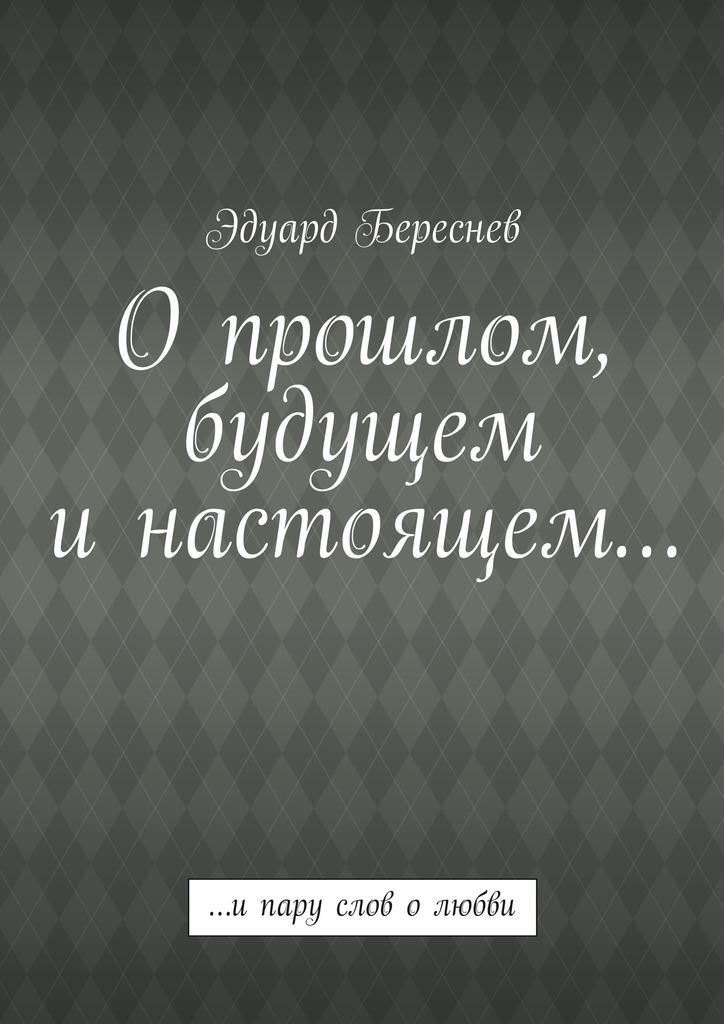 Эдуард Береснев Опрошлом, будущем инастоящем… …ипару слов олюбви ватлин станислав викторович любовь и боль моя россия поэзия