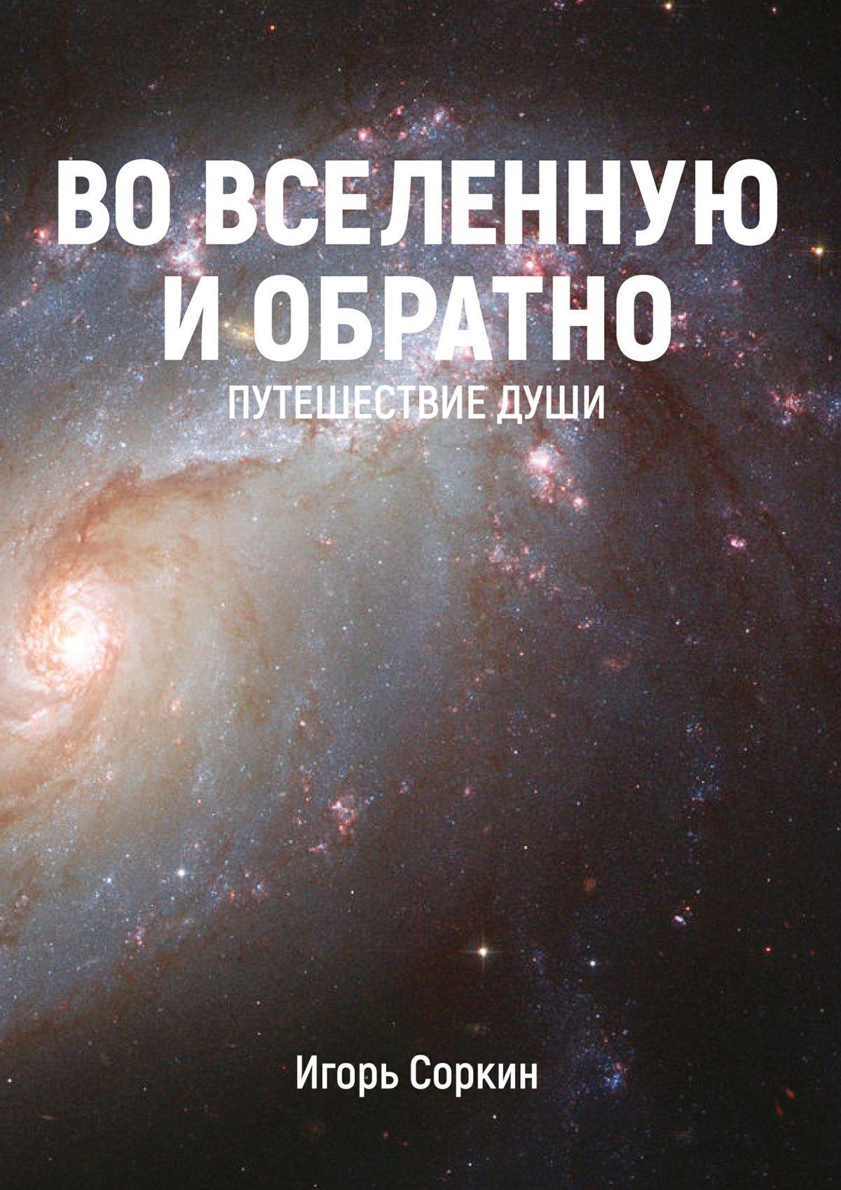 Игорь Соркин ВоВселенную иобратно. Путешествиедуши путешествие души