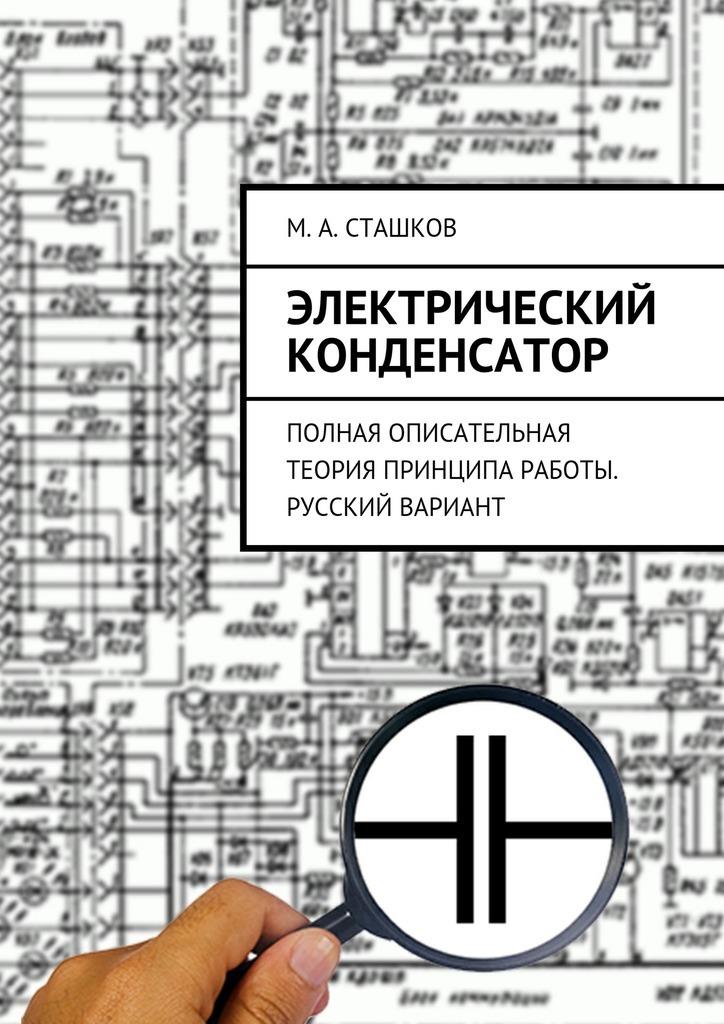все цены на М. А. Сташков Электрический конденсатор. Полная описательная теория принципа работы. Русский вариант онлайн