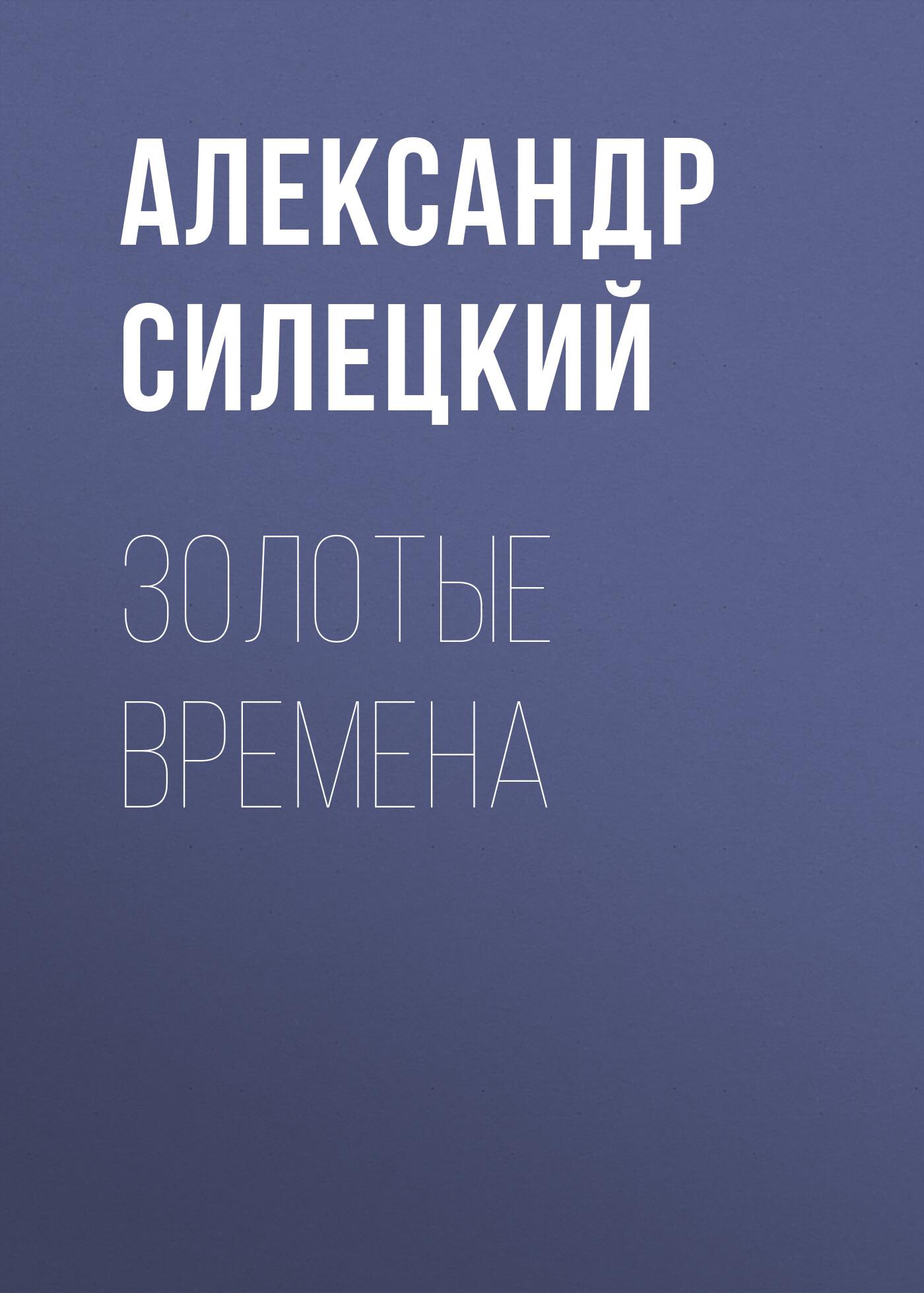 Александр Силецкий Золотые времена отсутствует союз можно было сохранить
