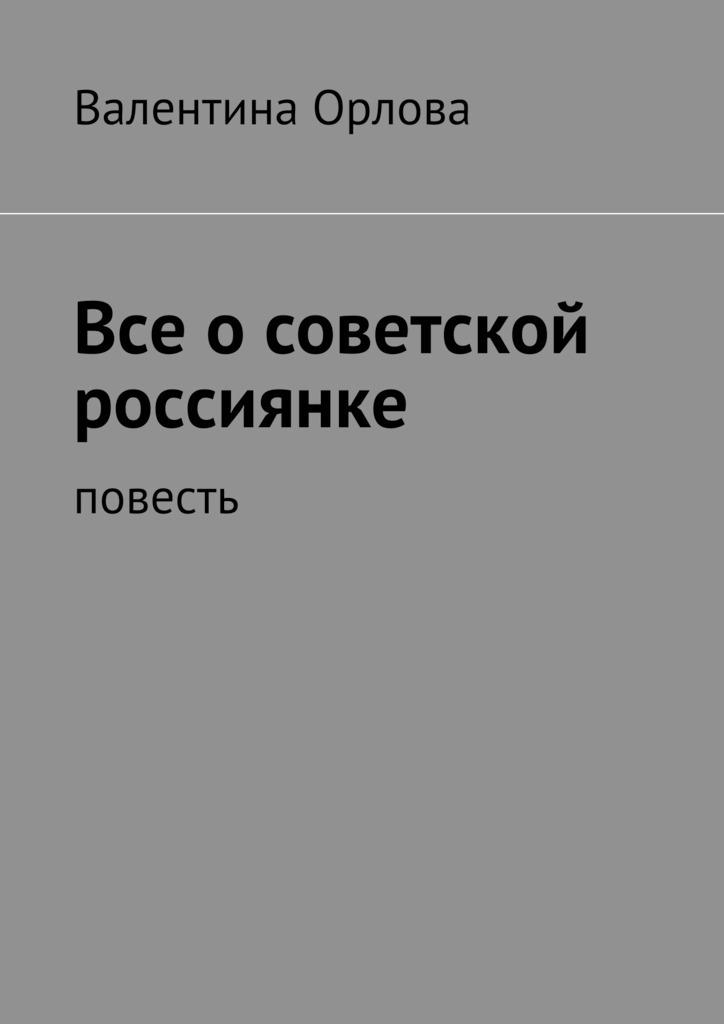 Валентина Кондратьевна Орлова Все осоветской россиянке. повесть валентина орлова принцип талиона