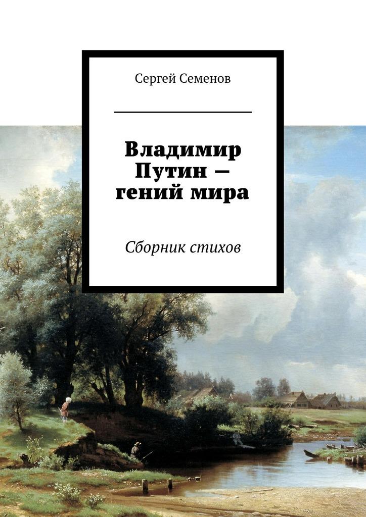 Сергей Семенов Владимир Путин – гений мира. Стихи