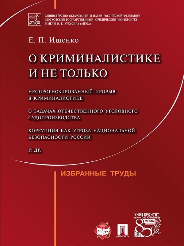 Евгений Петрович Ищенко О криминалистике и не только: избранные труды