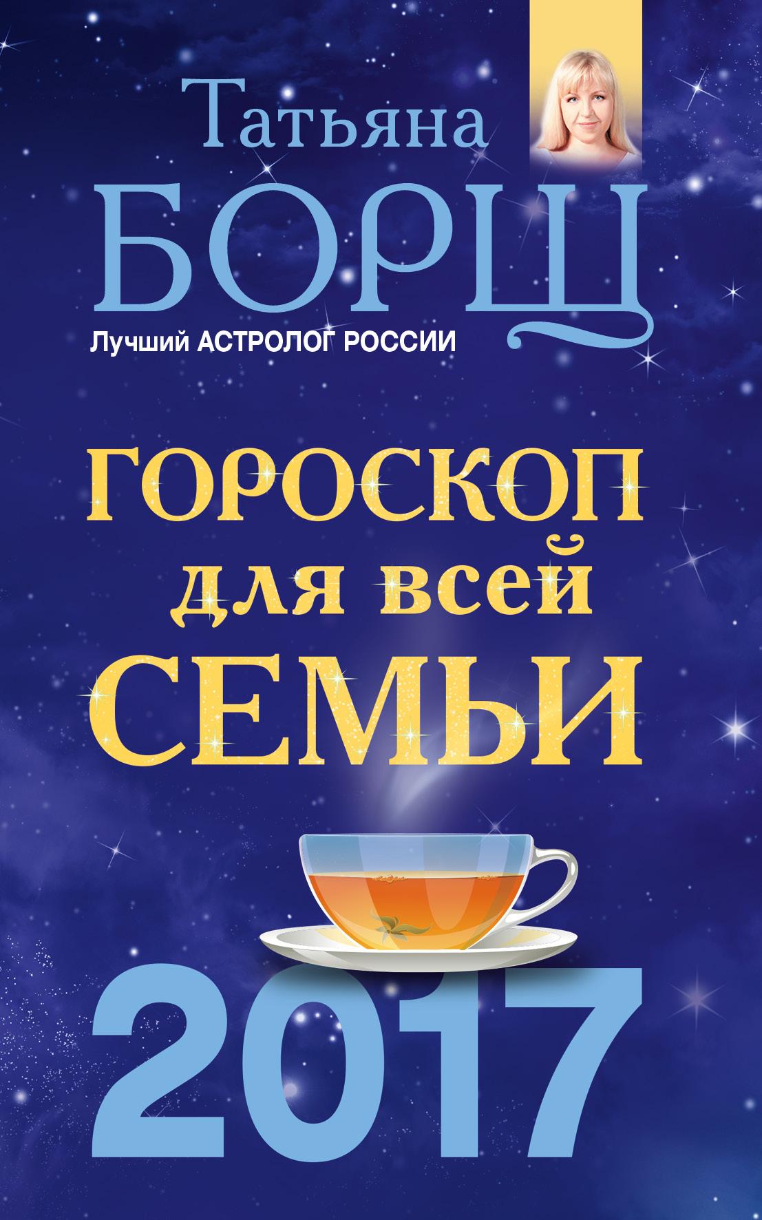 Татьяна Борщ Гороскоп на 2017 год для всей семьи андрей левшинов золотые настрои на деньги и финансовое благополучие