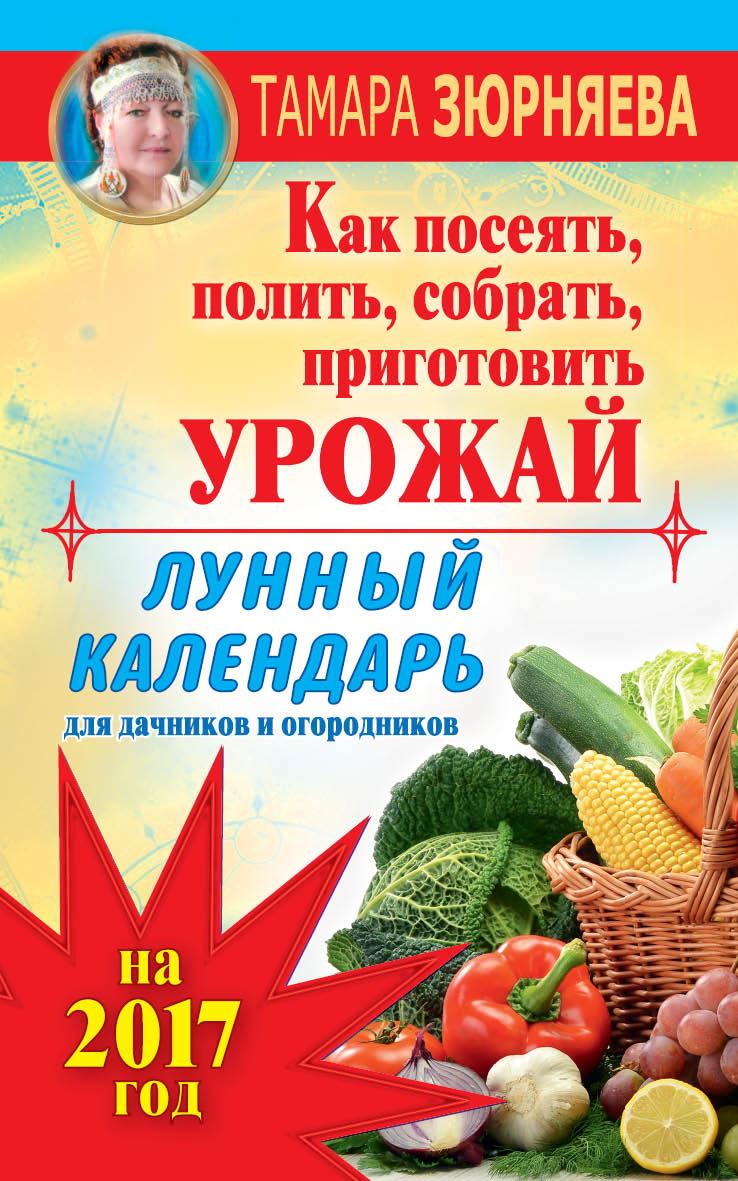 Тамара Зюрняева Лунный календарь для дачников и огородников на 2017 год. Как посеять полить, собрать, приготовить урожай