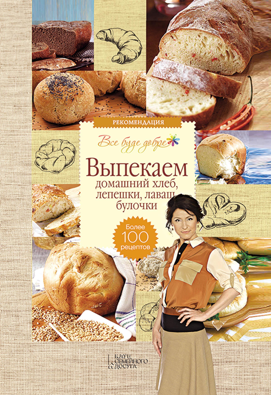 Галина Лаврентьева Выпекаем домашний хлеб, лепешки, лаваш, булочки. Более 100 рецептов галина артеменко домашний хлеб лаваш булочки пироги