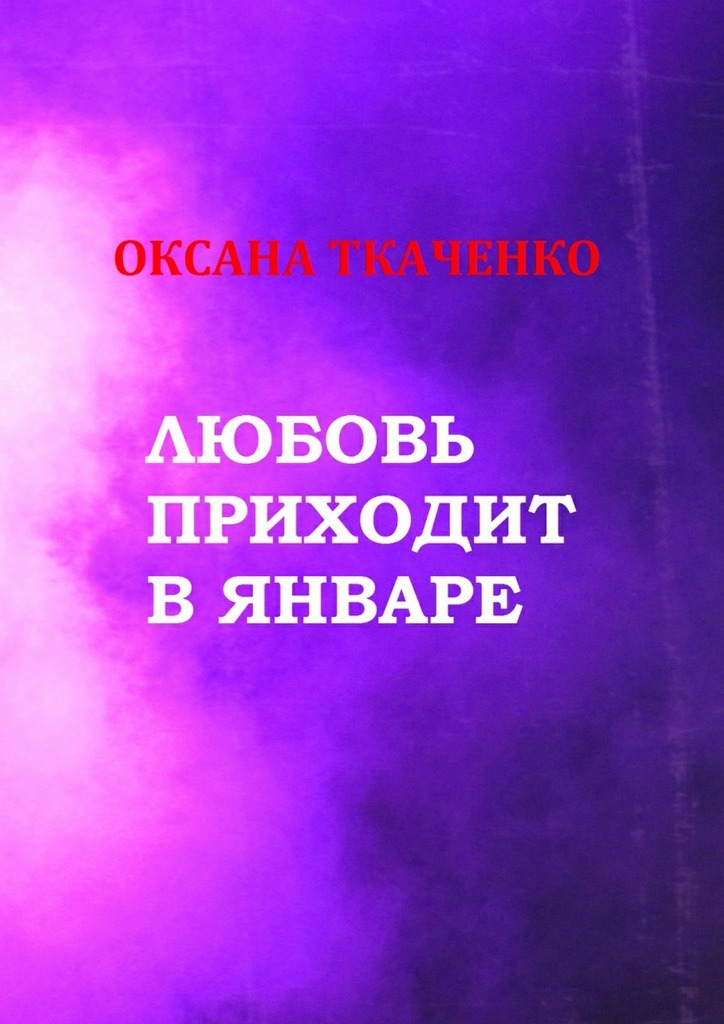 Оксана Ткаченко Любовь приходит в январе. Сборник стихов чарова анна любовь приходит в черном