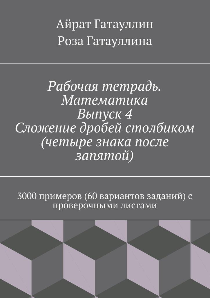 Рабочая тетрадь. Математика. Выпуск 4. Сложение дробей столбиком (четыре знака после запятой). 3000 примеров (60 вариантов заданий) с проверочными листами