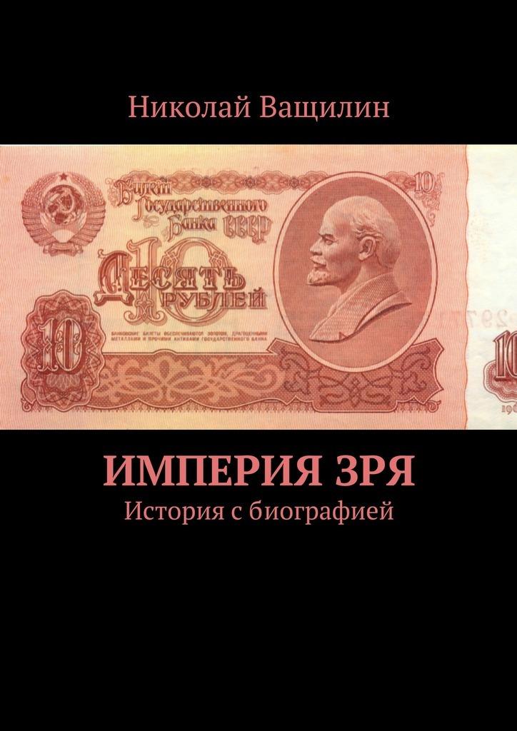 Николай Ващилин ИмперияЗря. История сбиографией а сюдр история коммунизма