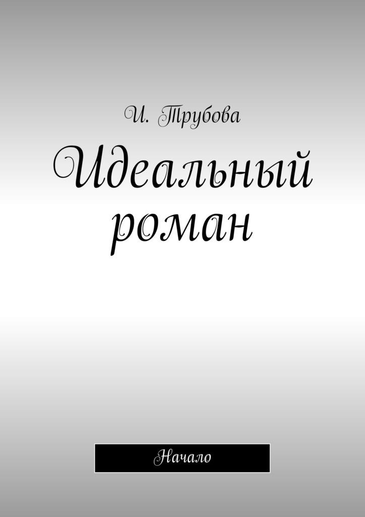 И. Трубова Идеальный роман. Начало феникс король странное начало
