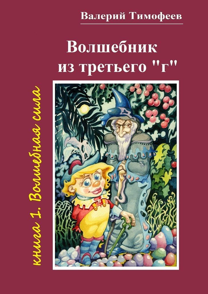 Валерий Тимофеев Волшебник изтретьего«г». Книга 1. Волшебнаясила цена и фото
