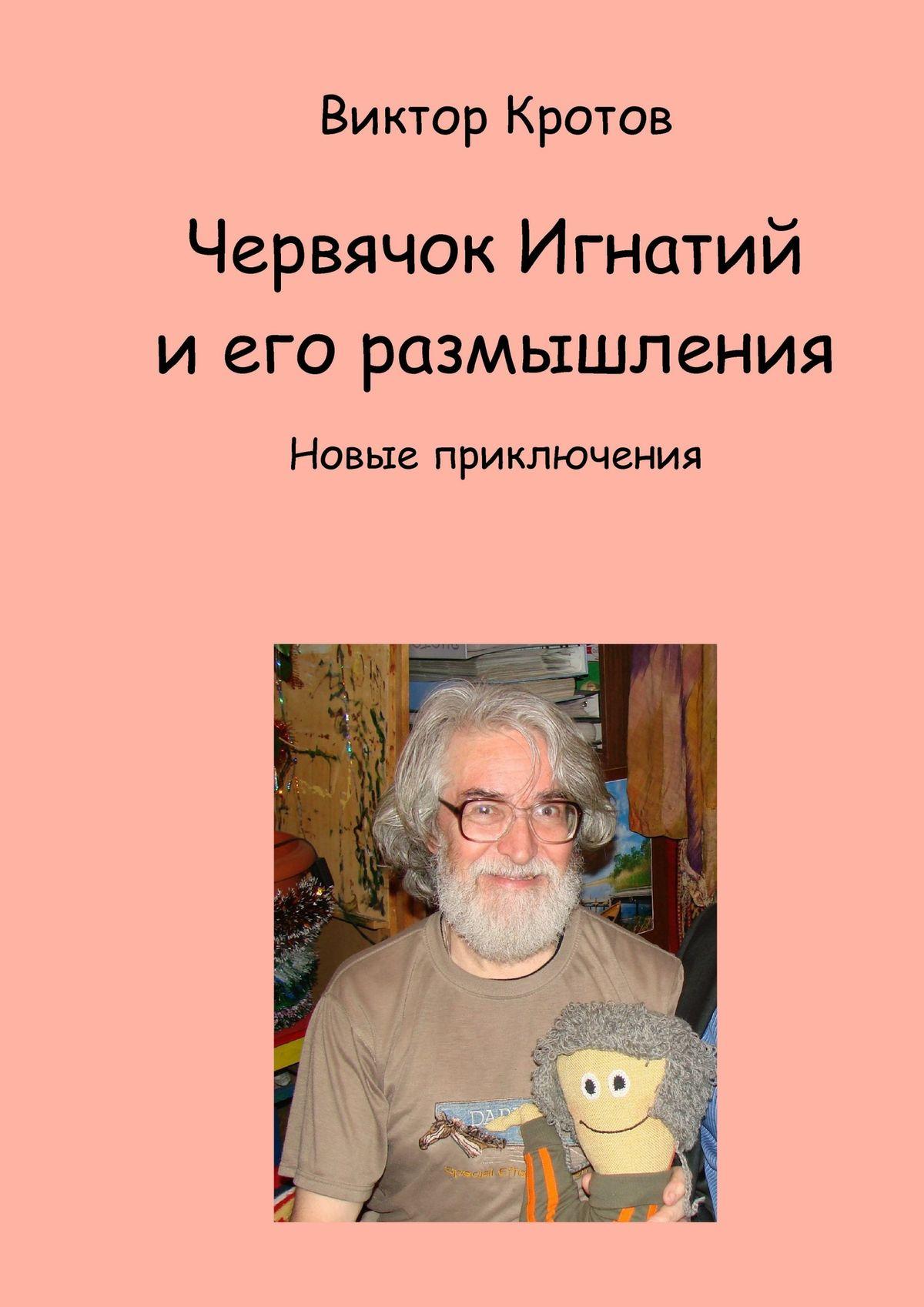 Виктор Кротов Червячок Игнатий и его размышления. Новые приключения