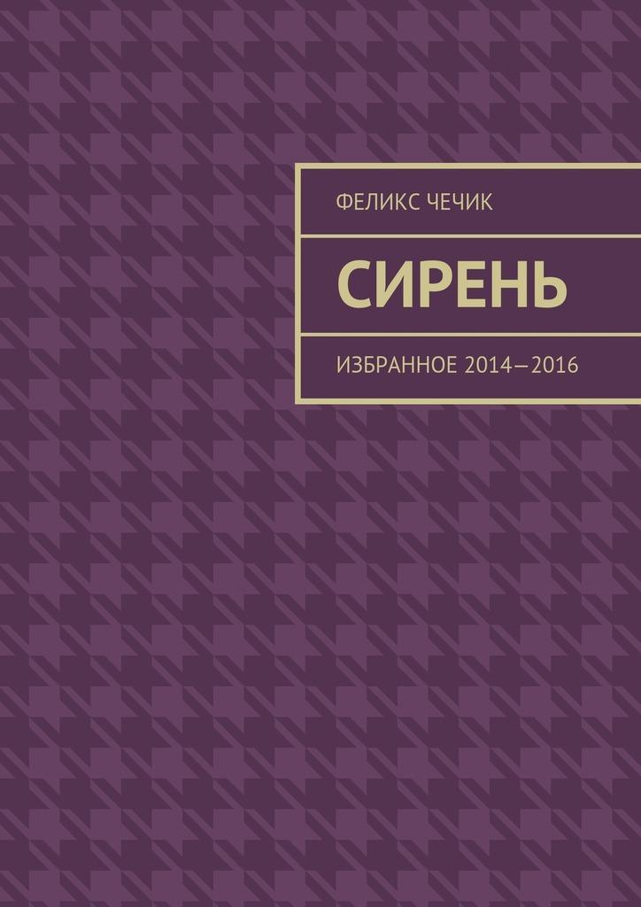 Феликс Чечик Сирень. Избранное 2014—2016 григолчиковани григол чиковани избранное