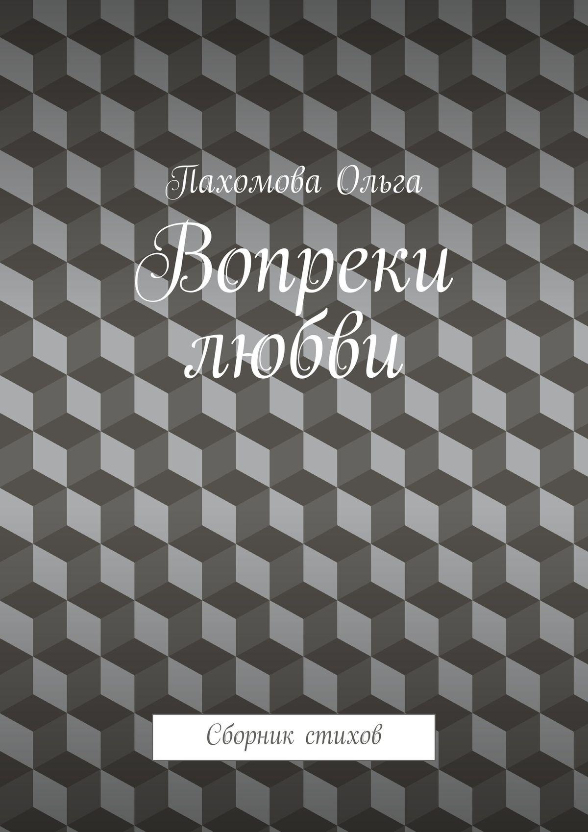 Ольга Пахомова Вопреки любви. Сборник стихов
