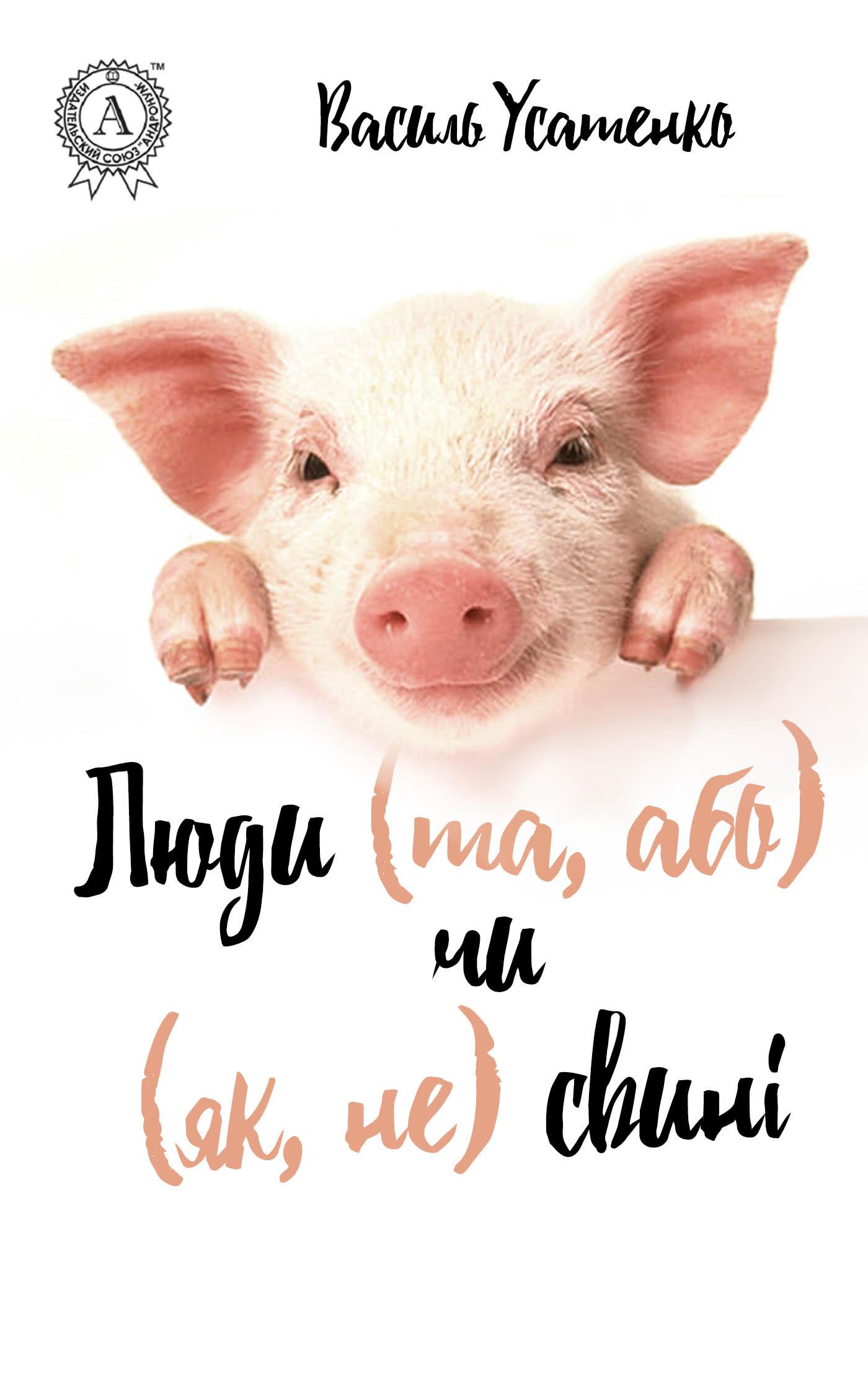 Василь Усатенко Люди (та, або) чи (як, не) свині кейт феррацці ваш надійний тил як налагодити зв'язки що приведуть до успіху