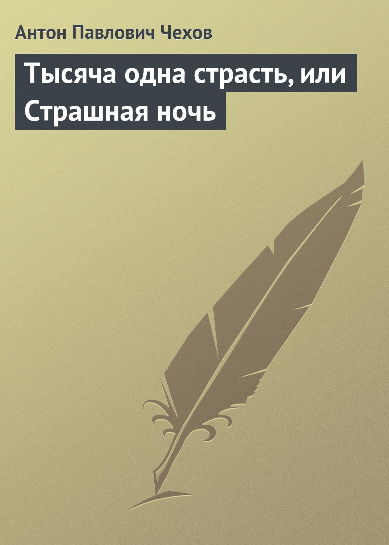 Антон Чехов Тысяча одна страсть, или Страшная ночь