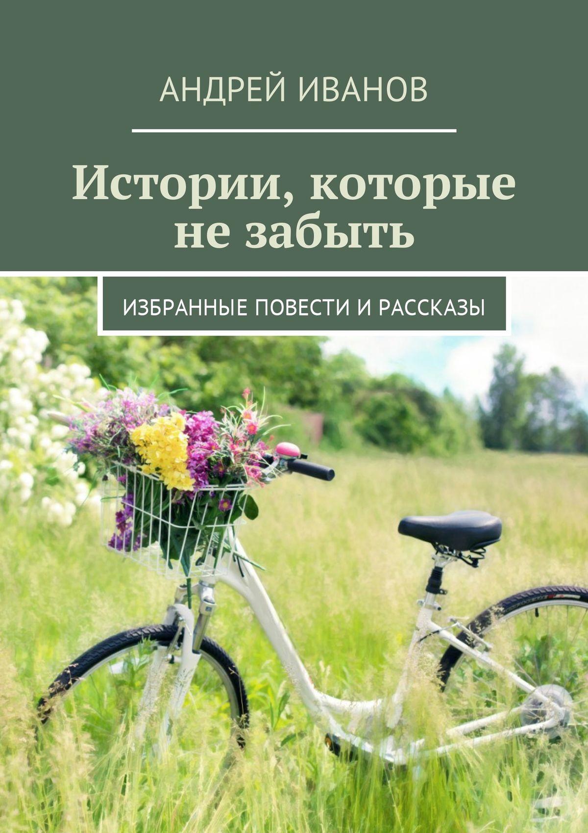 Андрей Иванов Истории, которые не забыть. Избранные повести и рассказы