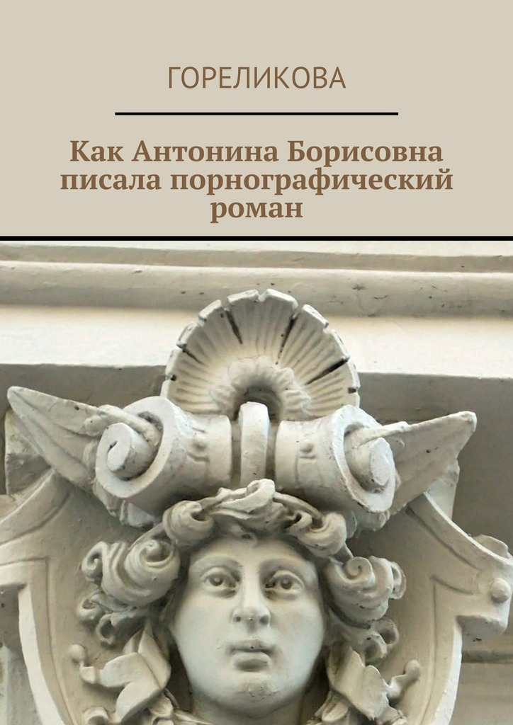 Гореликова Как Антонина Борисовна писала порнографический роман гореликова как антонина борисовна писала порнографический роман