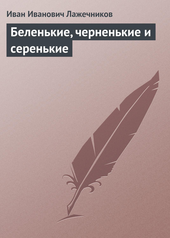 Иван Иванович Лажечников Беленькие, черненькие и серенькие и и лажечников ледяной дом