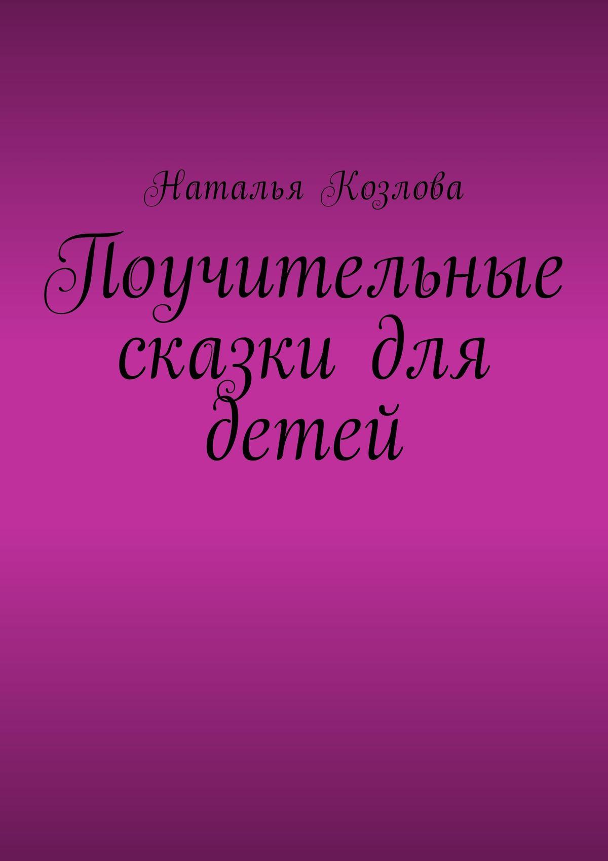 Наталья Козлова Поучительные сказки для детей
