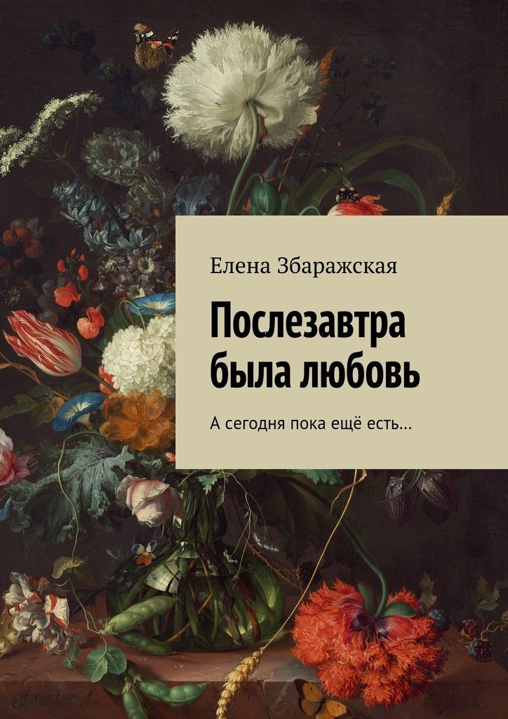 Елена Збаражская Послезавтра была любовь. Асегодня пока ещё есть… цена