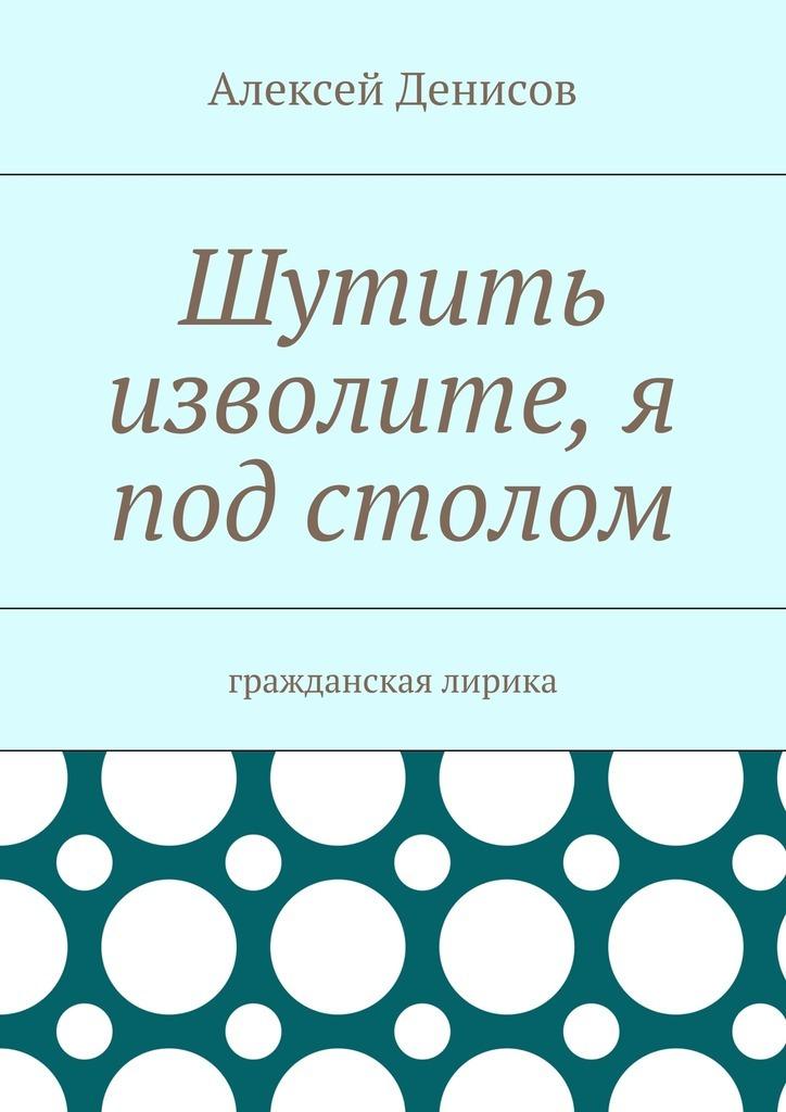 все цены на Алексей Викторович Денисов Шутить изволите, я под столом. Гражданская лирика онлайн