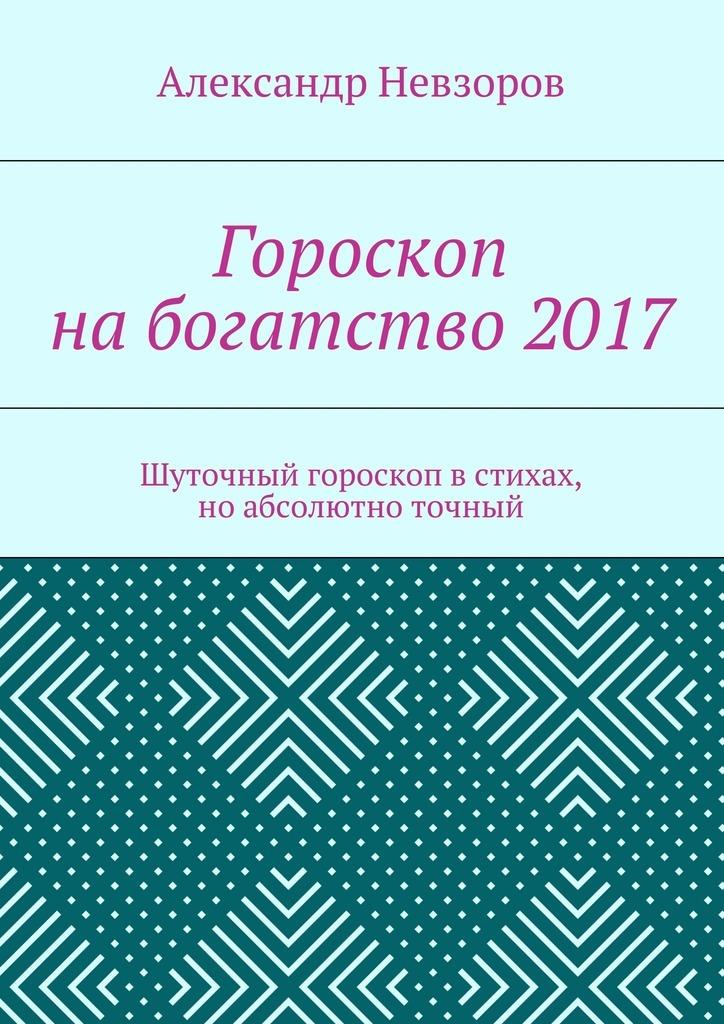 Александр Невзоров Гороскоп набогатство2017. Шуточный гороскоп встихах, ноабсолютно точный