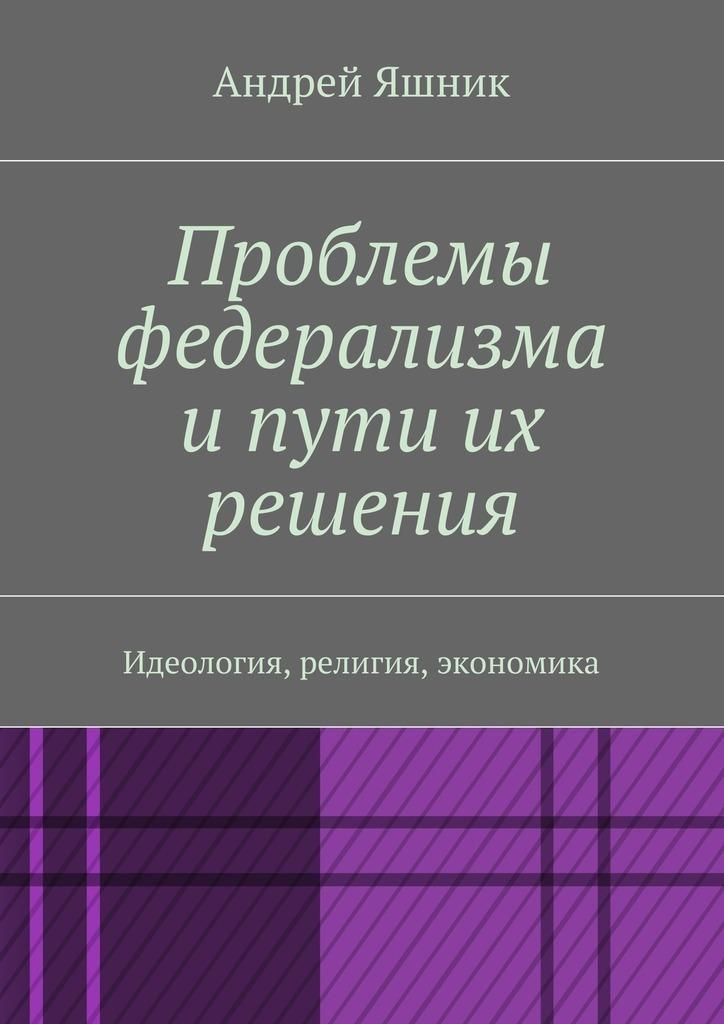 Андрей Николаевич Яшник Проблемы федерализма и пути их решения. Идеология, религия, экономика