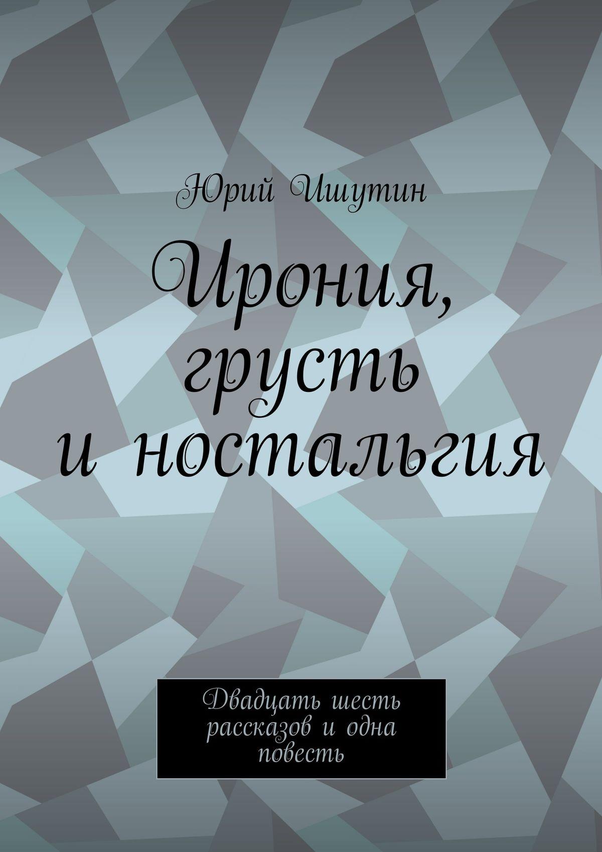 Юрий Ишутин Ирония, грусть иностальгия. Двадцать шесть рассказов иодна повесть