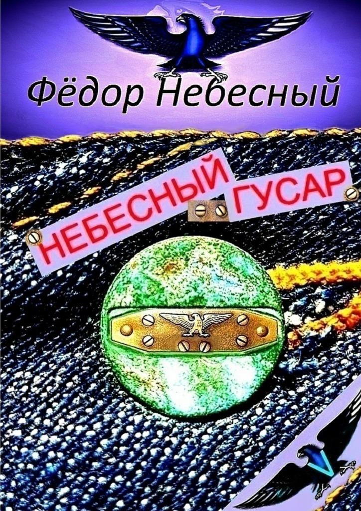 Фёдор Филиппович Небесный Небесный гусар. Кавер-поэма первушин а резец небесный серия приказано выжить