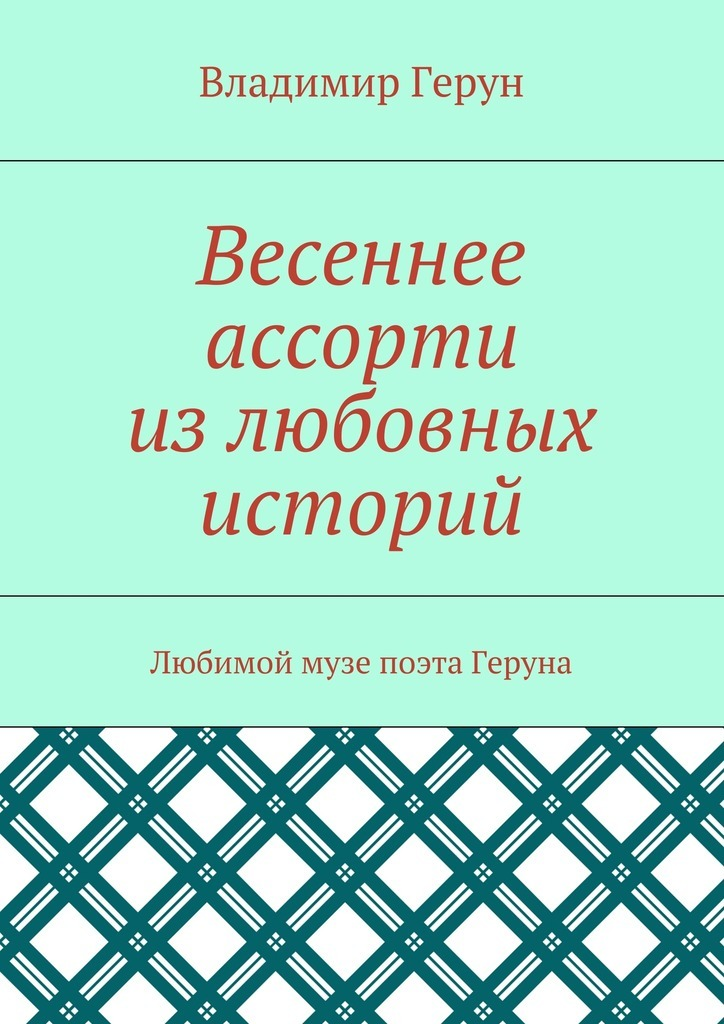 Владимир Герун Весеннее ассорти излюбовных историй. Любимой музе поэта Геруна всеволод азаров любовь моя и боль моя