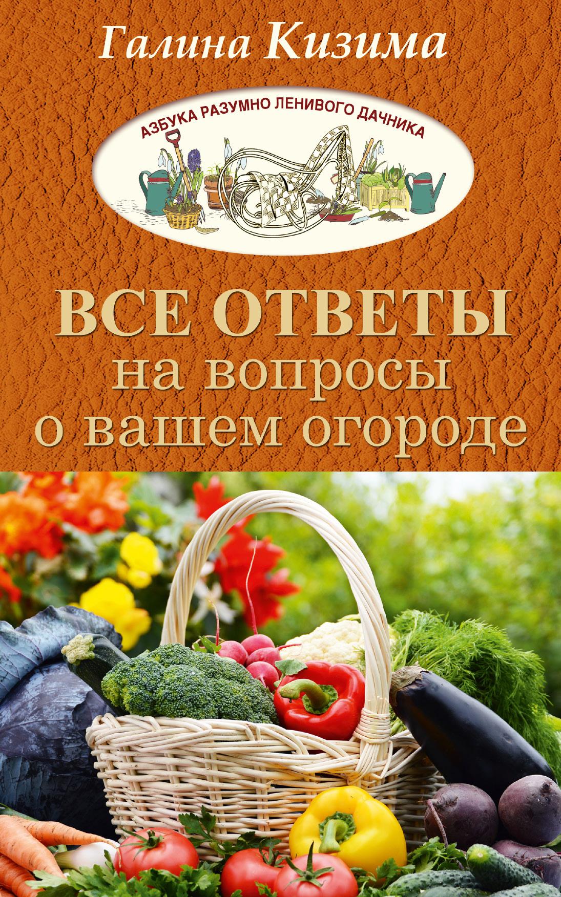 купить Галина Кизима Все ответы на вопросы о вашем огороде по цене 79.9 рублей