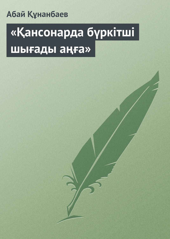 Абай Кунанбаев «Қансонарда бүркітші шығады аңға»