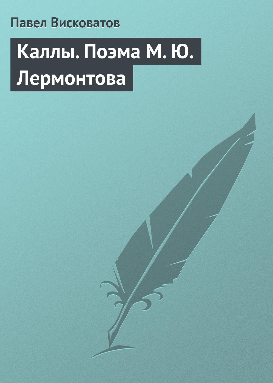 Павел Висковатов Каллы. Поэма М. Ю. Лермонтова