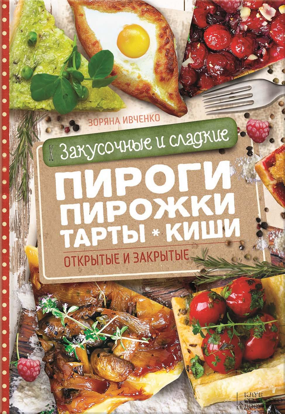 Зоряна Ивченко Закусочные и сладкие пироги, пирожки, тарты, киши. Открытые и закрытые ивченко з воздушные блинчики оладьи вафли с мясом творогом ягодами шоколадом кремом сладкие и закусочные