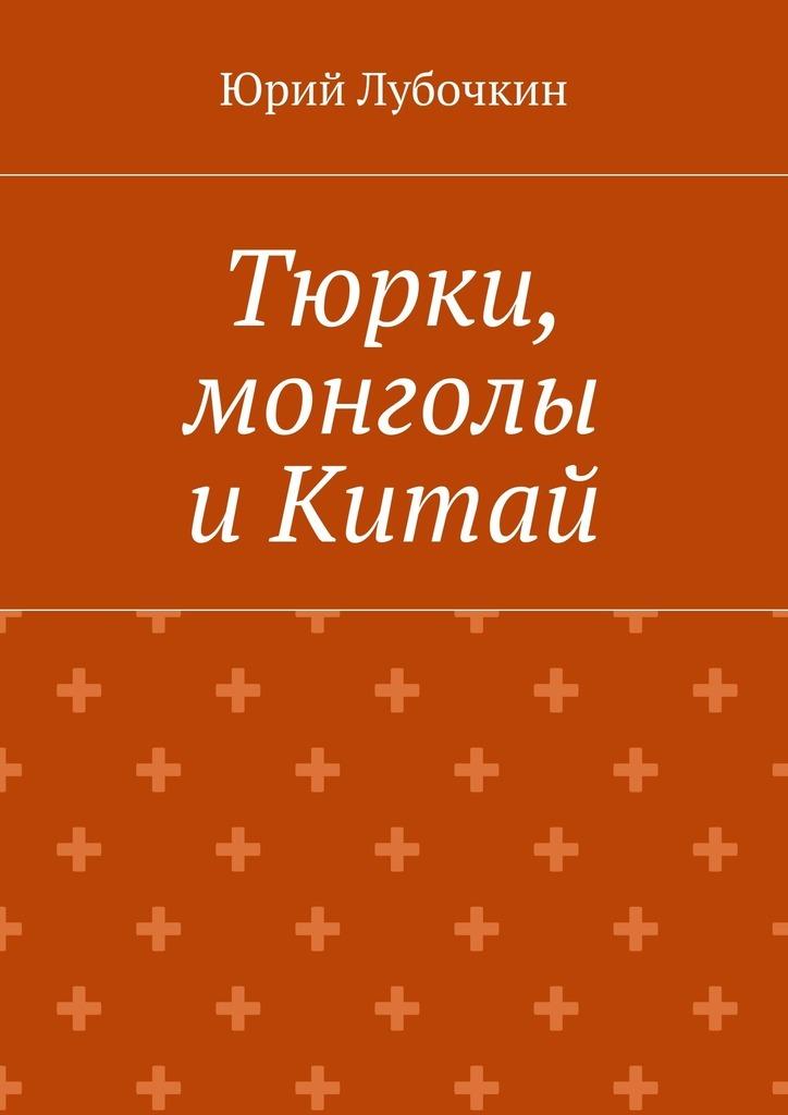 Юрий Лубочкин Тюрки, монголы иКитай оловинцов а тюрки или монголы эпоха чингисхана isbn 9785907028166