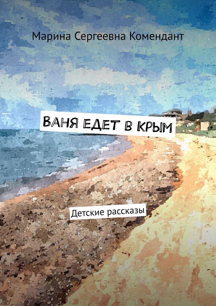 Марина Сергеевна Комендант Ваня едет вКрым. Детские рассказы марина сергеевна чупрова пиит время первых