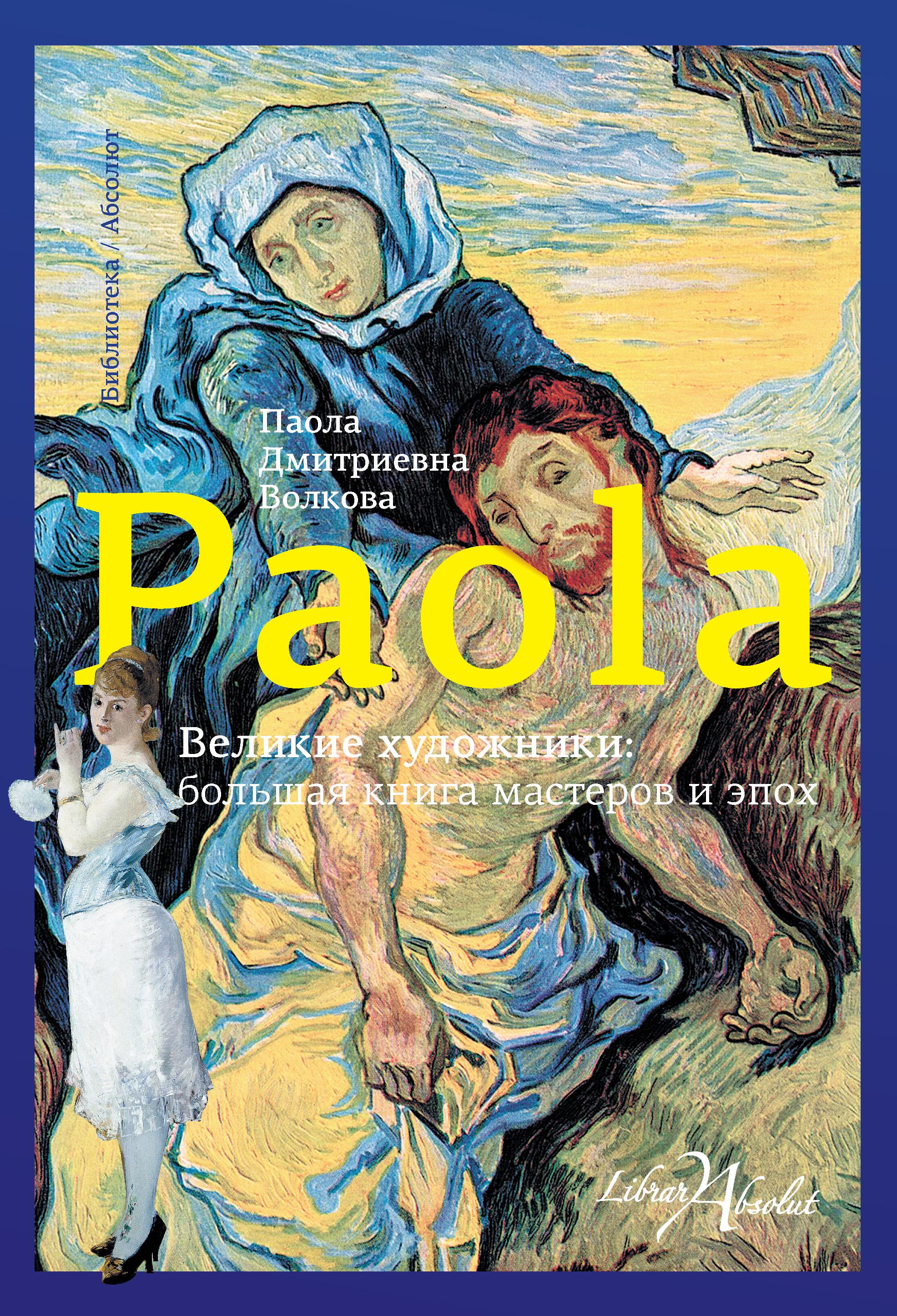 Паола Волкова Великие художники: большая книга мастеров и эпох
