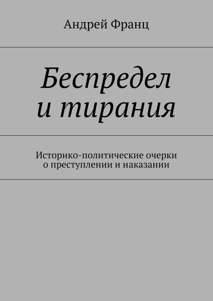 Андрей Франц Беспредел итирания. Историко-политические очерки опреступлении инаказании