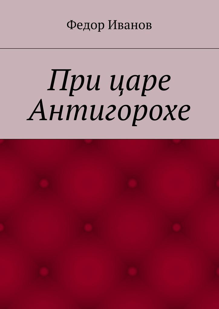 Федор Федорович Иванов При царе Антигорохе