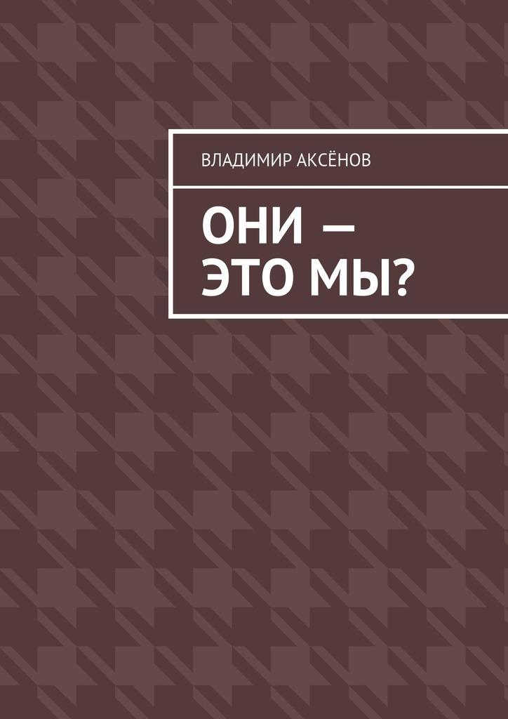 Владимир Михайлович Аксёнов Они– этомы? зоберн владимир михайлович будущая загробная жизнь православное учение