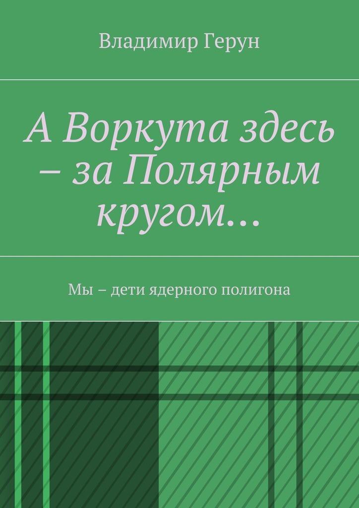 Владимир Герун АВоркута здесь – заПолярным кругом… Мы – дети ядерного полигона герун владимир воркута с новым годом