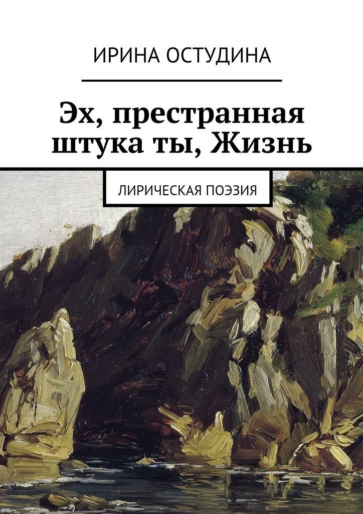 Ирина Викторовна Остудина Эх, престранная штука ты, Жизнь. Лирическая поэзия