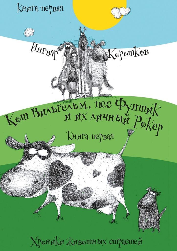 Ингвар Коротков Кот Вильгельм, пес Фунтик и их личный Рокер. Хроники животных страстей. Книгапервая