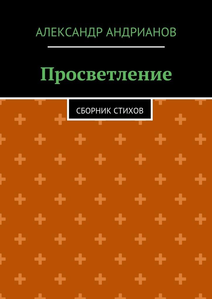 Александр Андрианов Просветление. Сборник стихов