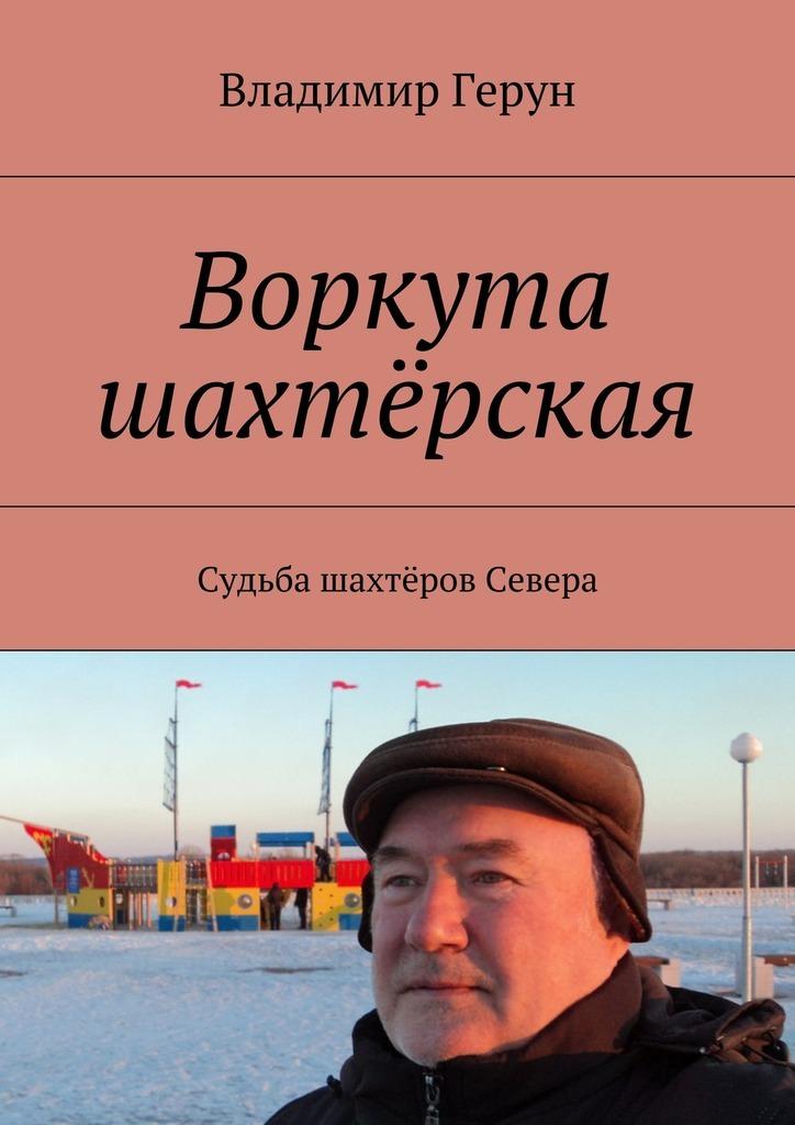 Владимир Герун Воркута шахтёрская. Судьба шахтёров Севера