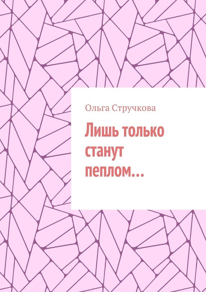 Ольга Стручкова Лишь только станут пеплом… ольга коваль немного меня…