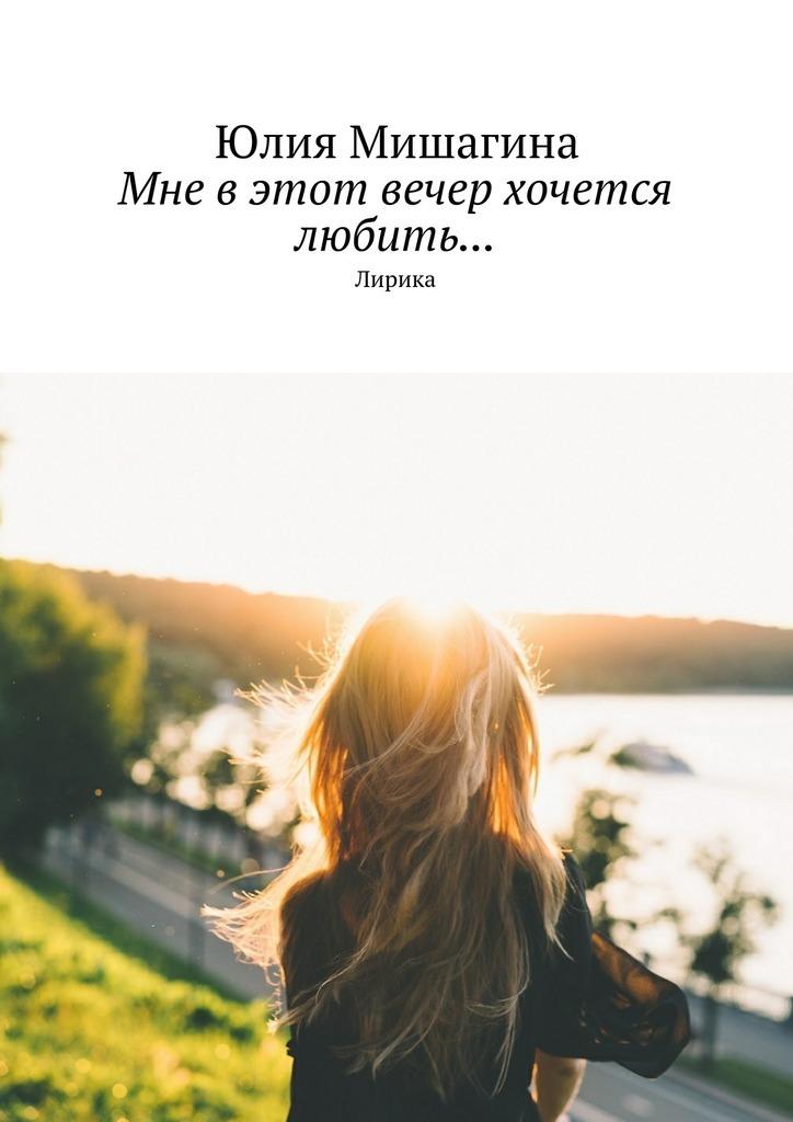 Юлия Андреевна Мишагина Мне в этот вечер хочется любить… Лирика
