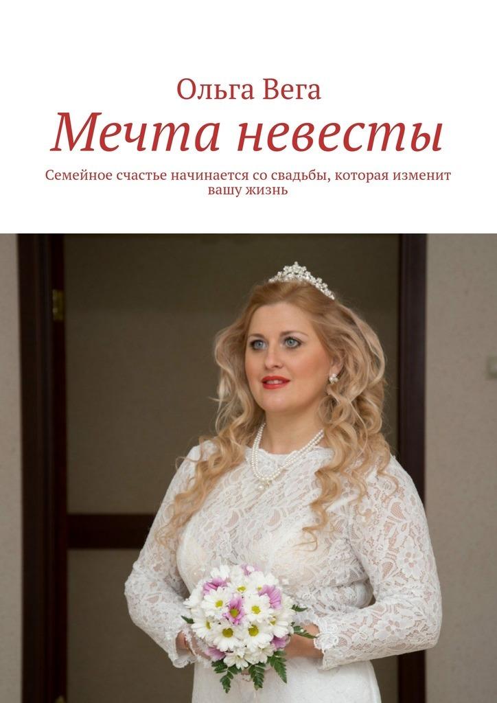 Ольга Вега Мечта невесты. Семейное счастье начинается сосвадьбы, которая изменит вашу жизнь